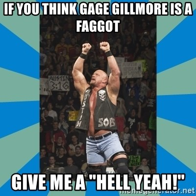 """stone cold steve austin - If You think Gage Gillmore is a faggot GIve me a """"HELL YEAH!"""""""