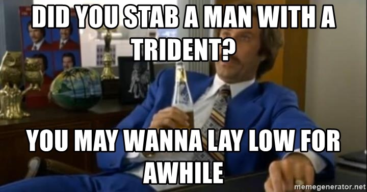 That escalated quickly-Ron Burgundy - DID YOU STAB A MAN WITH A TRIDENT? YOU MAY WANNA LAY LOW FOR AWHILE