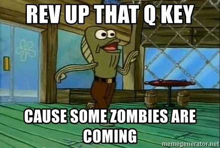 Rev Up Those Fryers - rev up that q key CAUSE SOME ZOMBIES ARE COMING