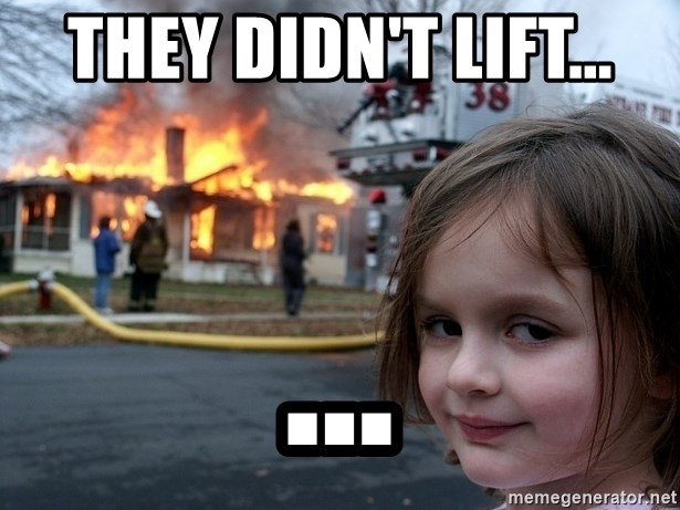 Disaster Girl - they didn't lift... ...