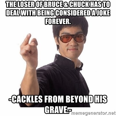 Bruce Lee - the loser of bruce & chuck has to deal with being considered a joke forever. -cackles from beyond his grave.-