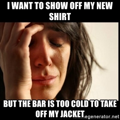 First World Problems - I WANT TO SHOW OFF MY NEW SHIRT BUT THE BAR IS TOO COLD TO TAKE OFF MY JACKET