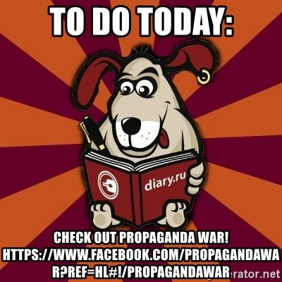 Typical-Diary-Dog - To do today: Check out propaganda war! https://www.facebook.com/PropagandaWar?ref=hl#!/PropagandaWar