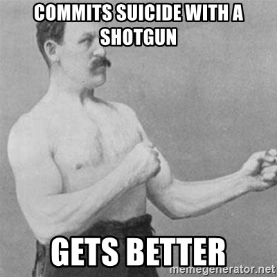 overly manlyman - commits suicide with a shotgun gets better