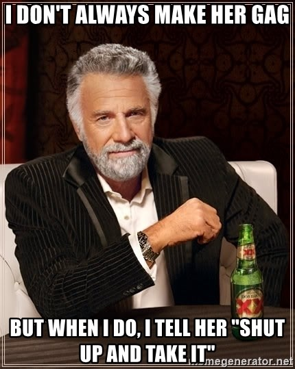 """The Most Interesting Man In The World - i don't always make her gag but when i do, i tell her """"shut up and take it"""""""