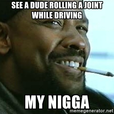 My Nigga Denzel - see a dude rolling a joint while driving my nigga