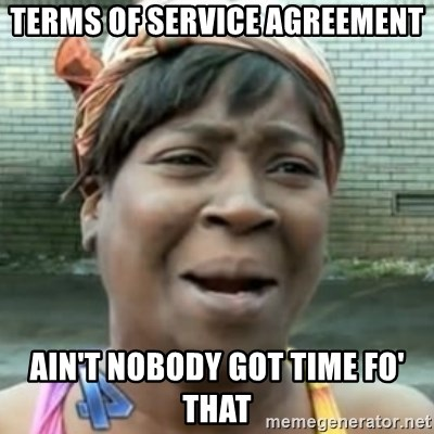 No time for that - Terms of Service Agreement ain't nobody got time fo' that