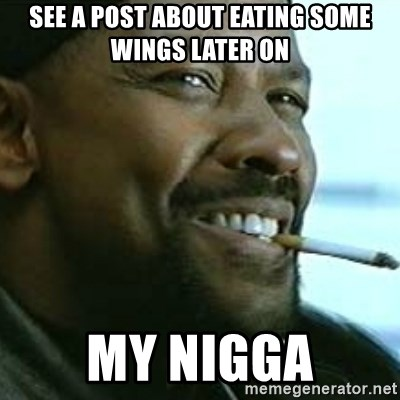 My Nigga Denzel - see a post about eating some wings later on my nigga