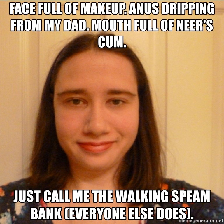 Scary b*tch. - Face full of makeup. anus dripping from my dad. Mouth full of neer's cum.  just Call me the walking speam bank (Everyone else does).