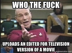 Picard Wtf - Who the fuck uploads an Edited for Television version of a movie