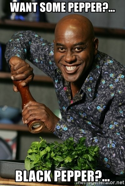 Ainsley Chef - Want some pepper?... Black pepper?...