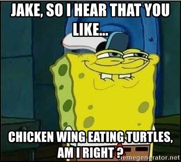 Spongebob Face - Jake, So i hear That you like... chicken wing eating turtles, am i right ?