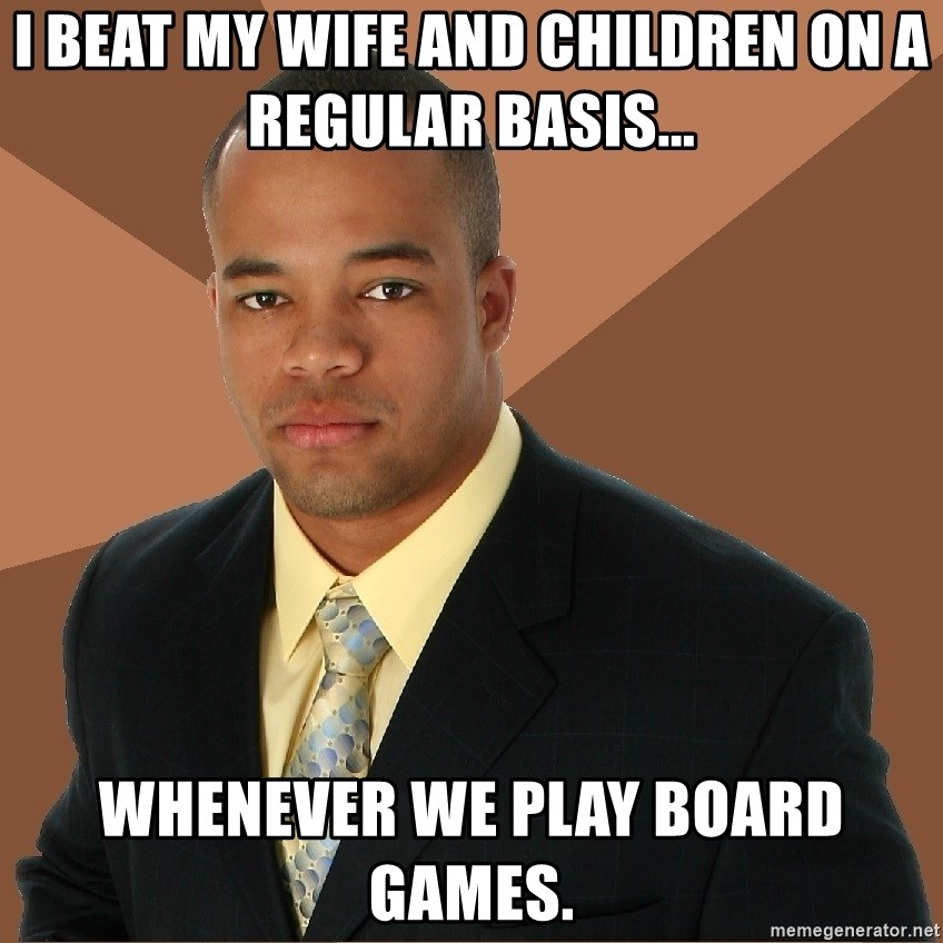 Successful Black Man - i beat my wife and children on a regular basis... whenever we play board games.
