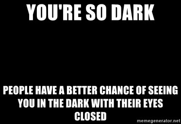 Blank Black - YOU'RE SO DARK pEOPLE HAVE A BETTER CHANCE OF SEEING YOU IN THE DARK WITH THEIR EYES CLOSED