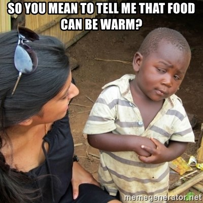 Skeptical 3rd World Kid - so you mean to tell me that food can be warm?