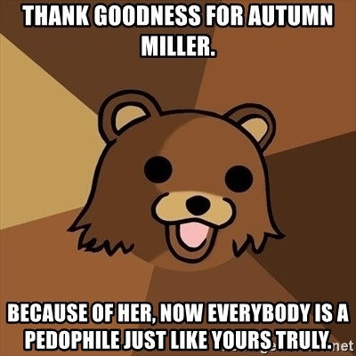 Pedobear - thank goodness for autumn miller. because of her, now everybody is a pedophile just like yours truly.