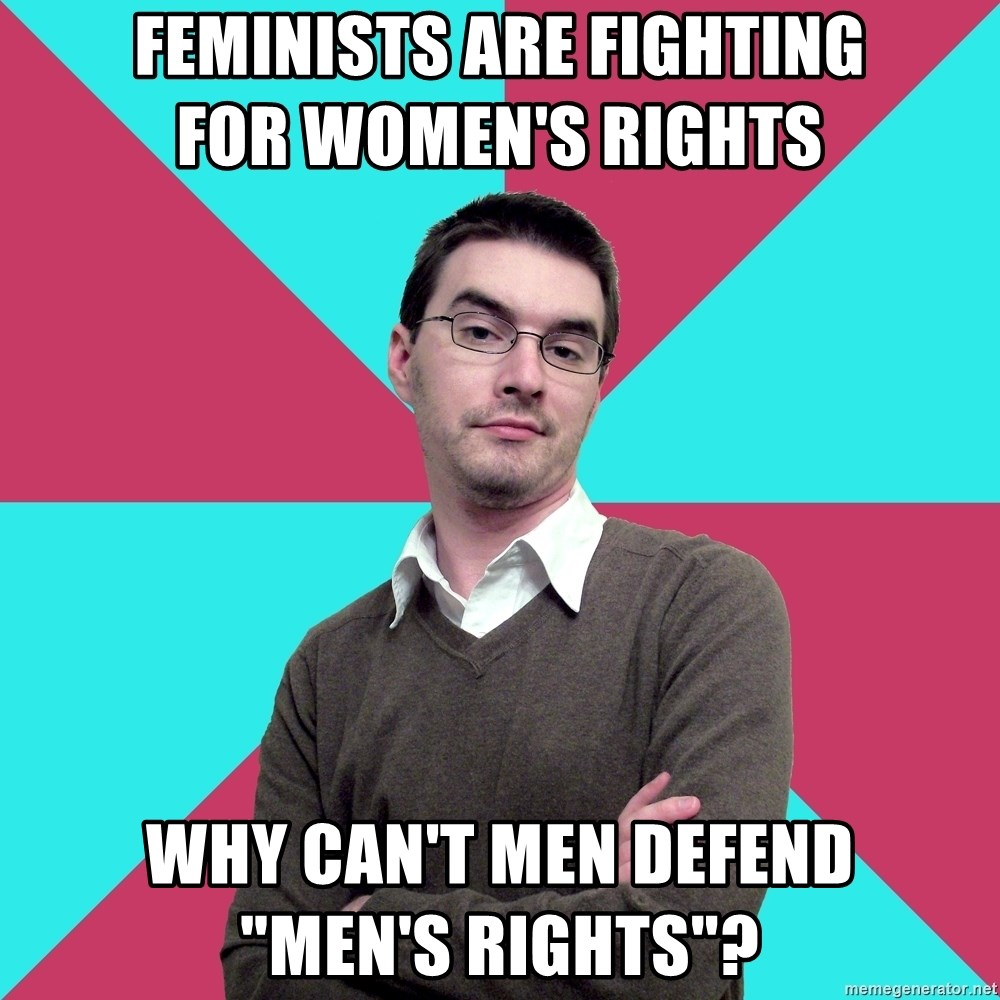 "Privilege Denying Dude - feminists are fighting               for women's rights why can't men defend          ""men's rights""?"