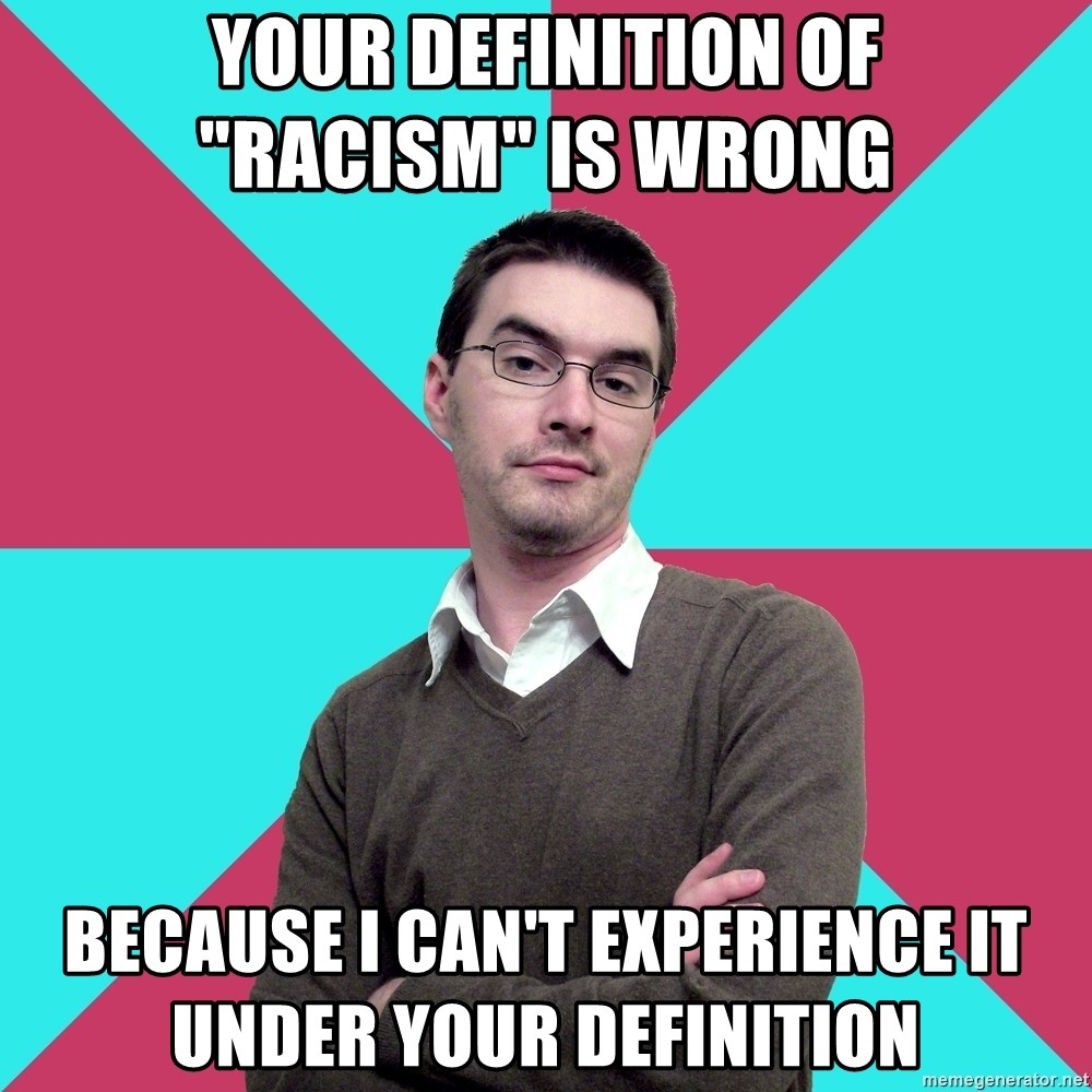 """Privilege Denying Dude - your definition of             """"racism"""" is wrong because I can't experience it              under your definition"""