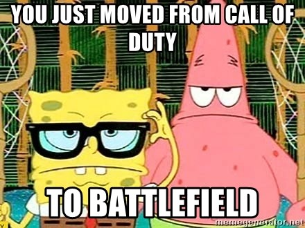 Serious Spongebob - you just moved from call of duty  to battlefield