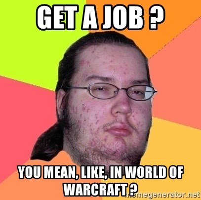 Butthurt Dweller - get a job ? you mean, like, in world of warcraft ?