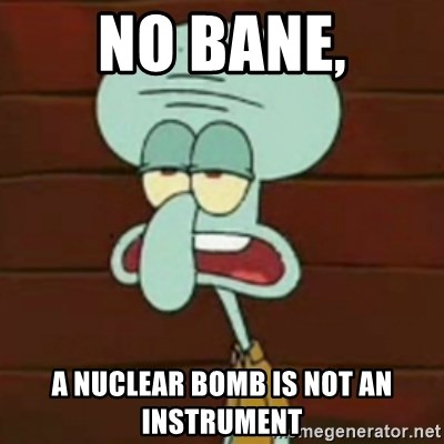 no patrick mayonnaise is not an instrument - No Bane, A nuclear bomb is not an instrument