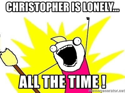 X ALL THE THINGS - christopher is lonely... all the time !