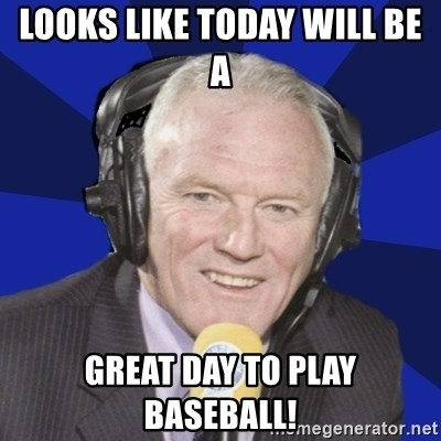 Optimistic Eddie Gray  - LOOKS LIKE TODAY WILL BE A  GREAT DAY TO PLAY BASEBALL!