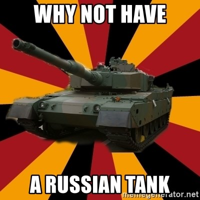 http://memegenerator.net/The-Impudent-Tank3 - WHY NOT HAVE A RUSSIAN TANK