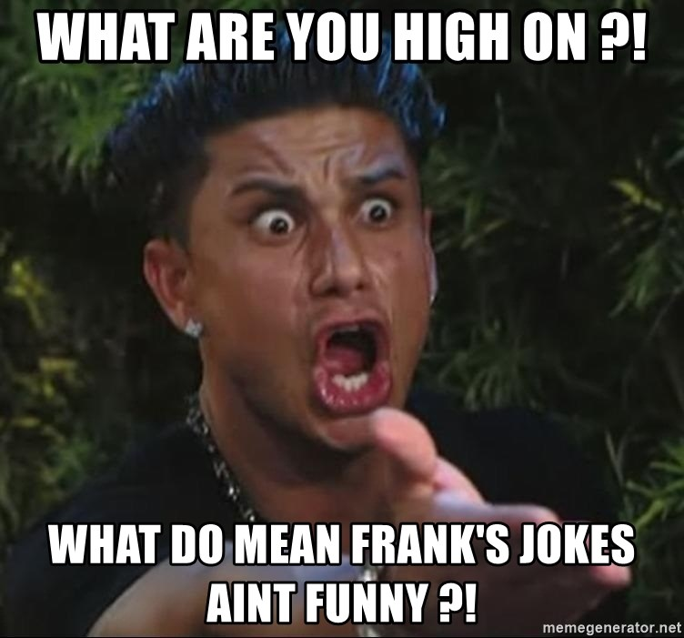 Flippinpauly - what are you high on ?! what do mean frank's jokes aint funny ?!