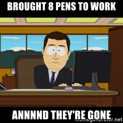 and they're gone - Brought 8 pens to work Annnnd they're gone
