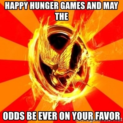 Typical fan of the hunger games - HAPPY HUNGER GAMES AND MAY THE ODDS BE EVER ON YOUR FAVOR