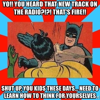 Batman Bitchslap - yo!! you heard that new track on the radio?!?! that's fire!! shut up, you kids these days... need to learn how to think for yourselves