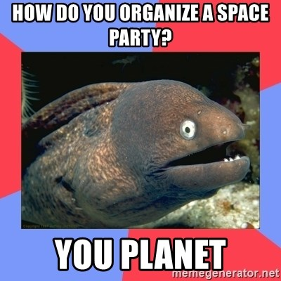 How Do You Organize A Space Party You Planet Bad Joke Eels