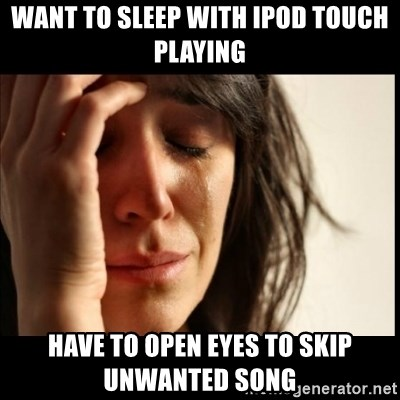 First World Problems - WANT TO SLEEP WITH IPOD TOUCH PLAYING HAVE TO OPEN EYES TO SKIP UNWANTED SONG