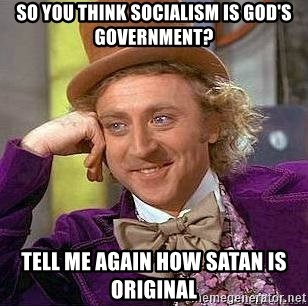 Willy Wonka - So you think socialism is god's government? Tell me again how satan is original