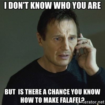 I don't know who you are... - I don't know who you are but  is there a chance you know how to make falafel?