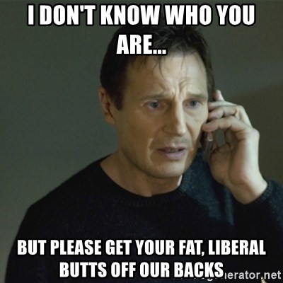 I don't know who you are... - I don't know who you are... But please get your fat, liberal butts off our backs