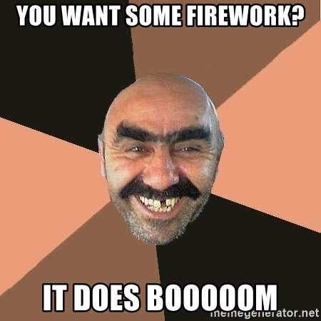 Provincial Man - you want some firework? it does booooom