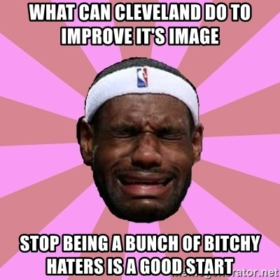 LeBron James - what can cleveland do to improve it's image    stop being a bunch of bitchy haters is a good start