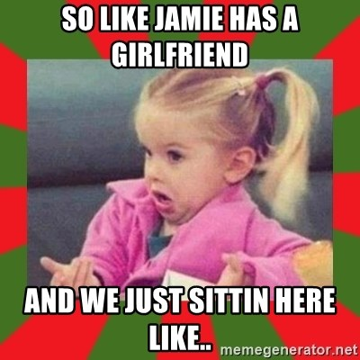 dafuq girl - So like jamie has a girlfriend and we just sittin here like..