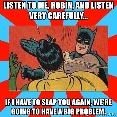 Batman Bitchslap - listen to me, robin, and listen very carefully... if i have to slap you again, we're going to have a big problem.