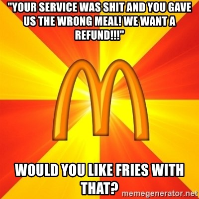 "Maccas Meme - ""your service was shit and you gave us the wrong meal! we want a refund!!!"" would you like fries with that?"