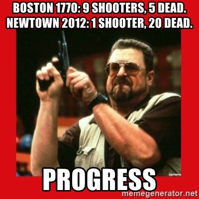 Angry Walter With Gun - boston 1770: 9 shooters, 5 dead. newtown 2012: 1 shooter, 20 dead. progress
