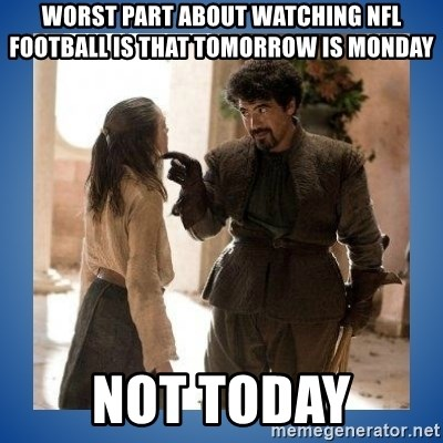 Not Today Syrio - Worst part about watching NFL Football is that tomorrow is monday Not Today