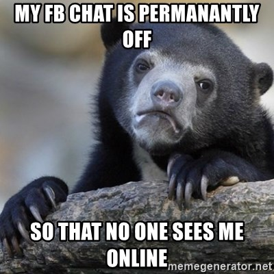 Confession Bear - my fb chat is permanantly off so that no one sees me online
