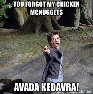 Pissed off Harry - you forgot my chicken mcnuggets avada kedavra!