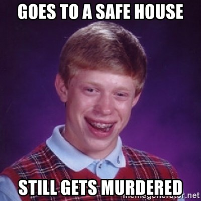 Bad Luck Brian - goes to a safe house still gets murdered