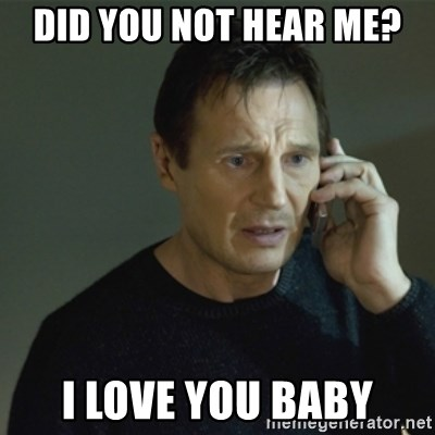 I don't know who you are... - DID YOU NOT HEAR ME? I LOVE YOU BABY
