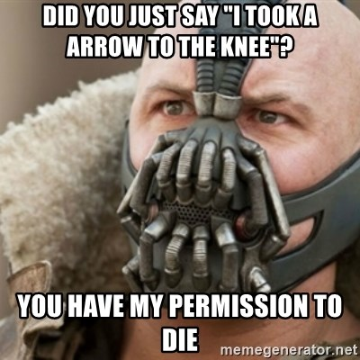 """Bane - did you just say """"i took a arrow to the knee""""? you have my permission to die"""