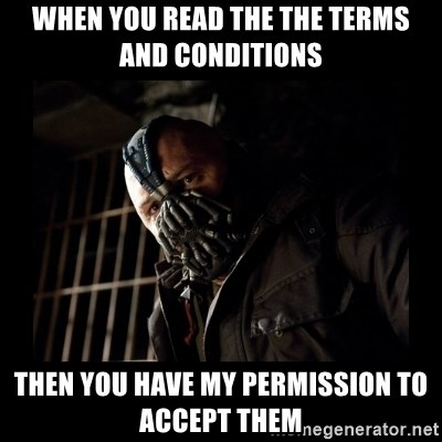 Bane Meme - when you read the the terms and conditions  then you have my permission to accept them